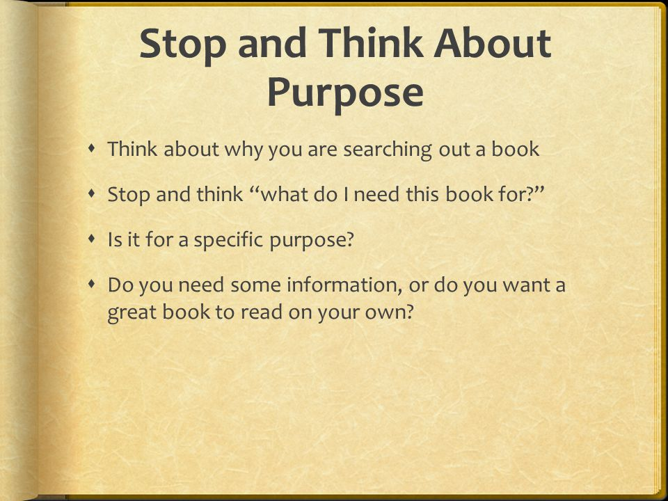 Stop and Think About Purpose  Think about why you are searching out a book  Stop and think what do I need this book for  Is it for a specific purpose.