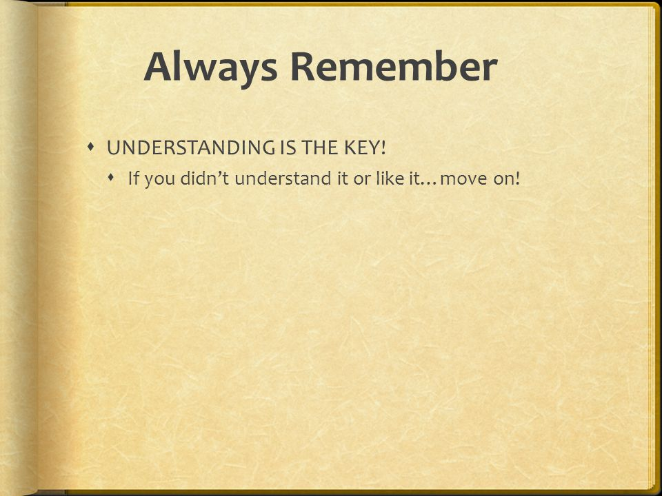 Always Remember  UNDERSTANDING IS THE KEY!  If you didn't understand it or like it…move on!