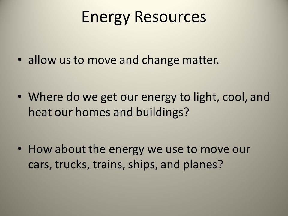 Energy Resources allow us to move and change matter.
