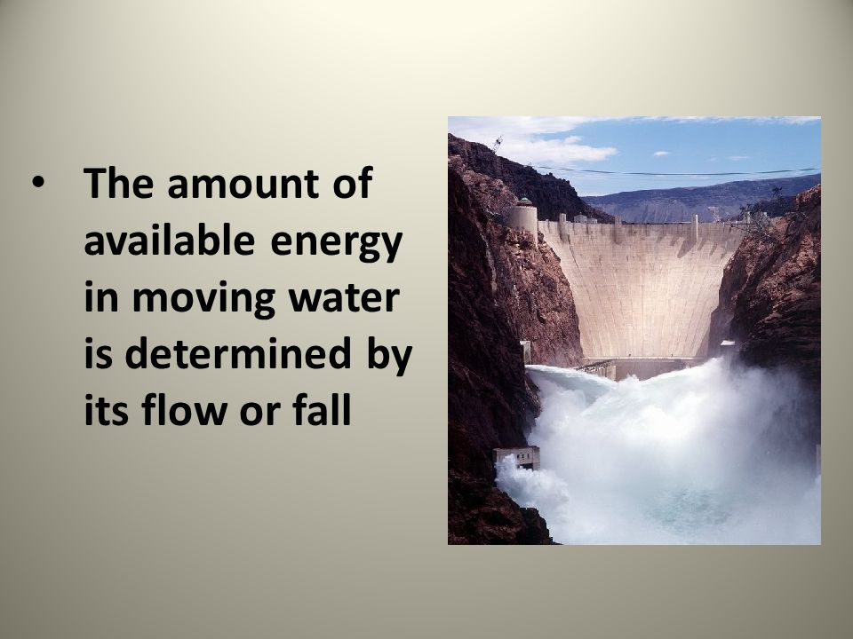The amount of available energy in moving water is determined by its flow or fall