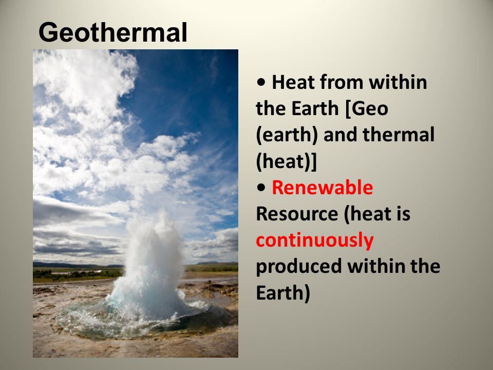 Heat from within the Earth [Geo (earth) and thermal (heat)] Renewable Resource (heat is continuously produced within the Earth) Geothermal