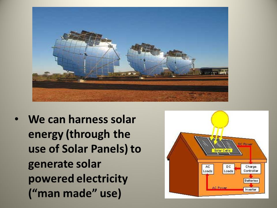 We can harness solar energy (through the use of Solar Panels) to generate solar powered electricity ( man made use)