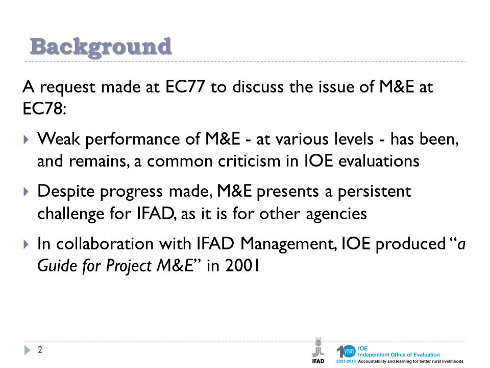 Background 2 A request made at EC77 to discuss the issue of M&E at EC78:  Weak performance of M&E - at various levels - has been, and remains, a common criticism in IOE evaluations  Despite progress made, M&E presents a persistent challenge for IFAD, as it is for other agencies  In collaboration with IFAD Management, IOE produced a Guide for Project M&E in 2001
