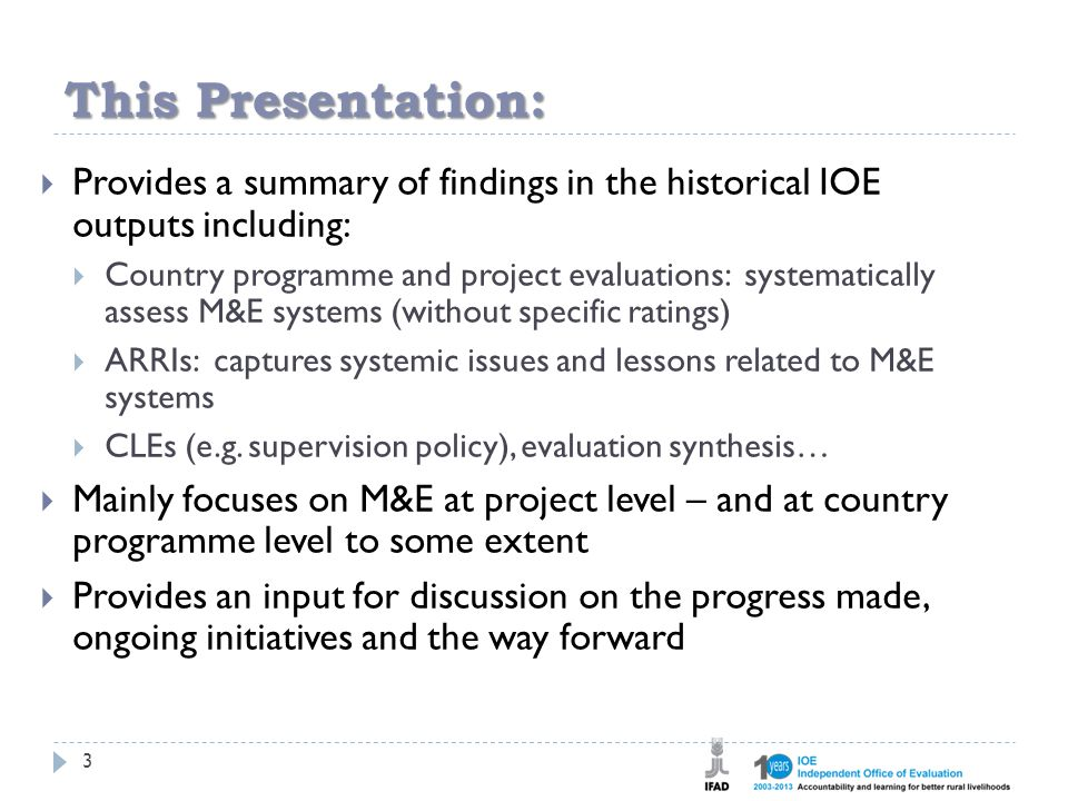 This Presentation: 3  Provides a summary of findings in the historical IOE outputs including:  Country programme and project evaluations: systematically assess M&E systems (without specific ratings)  ARRIs: captures systemic issues and lessons related to M&E systems  CLEs (e.g.