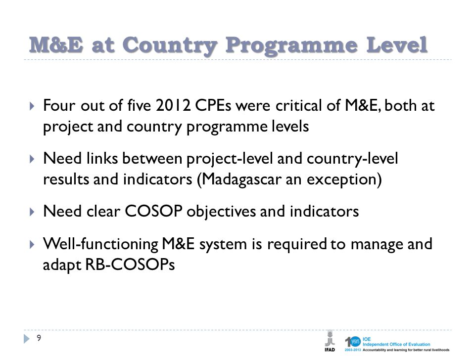 M&E at Country Programme Level 9  Four out of five 2012 CPEs were critical of M&E, both at project and country programme levels  Need links between project-level and country-level results and indicators (Madagascar an exception)  Need clear COSOP objectives and indicators  Well-functioning M&E system is required to manage and adapt RB-COSOPs