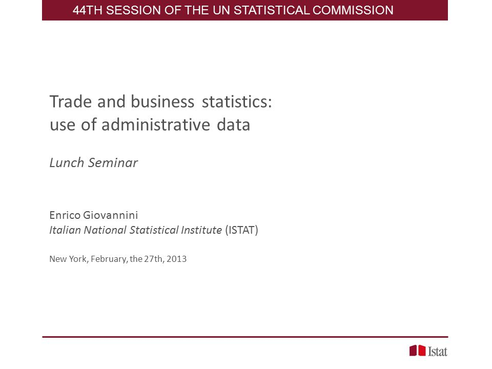 Trade and business statistics: use of administrative data Lunch Seminar Enrico Giovannini Italian National Statistical Institute (ISTAT) New York, February, the 27th, TH SESSION OF THE UN STATISTICAL COMMISSION
