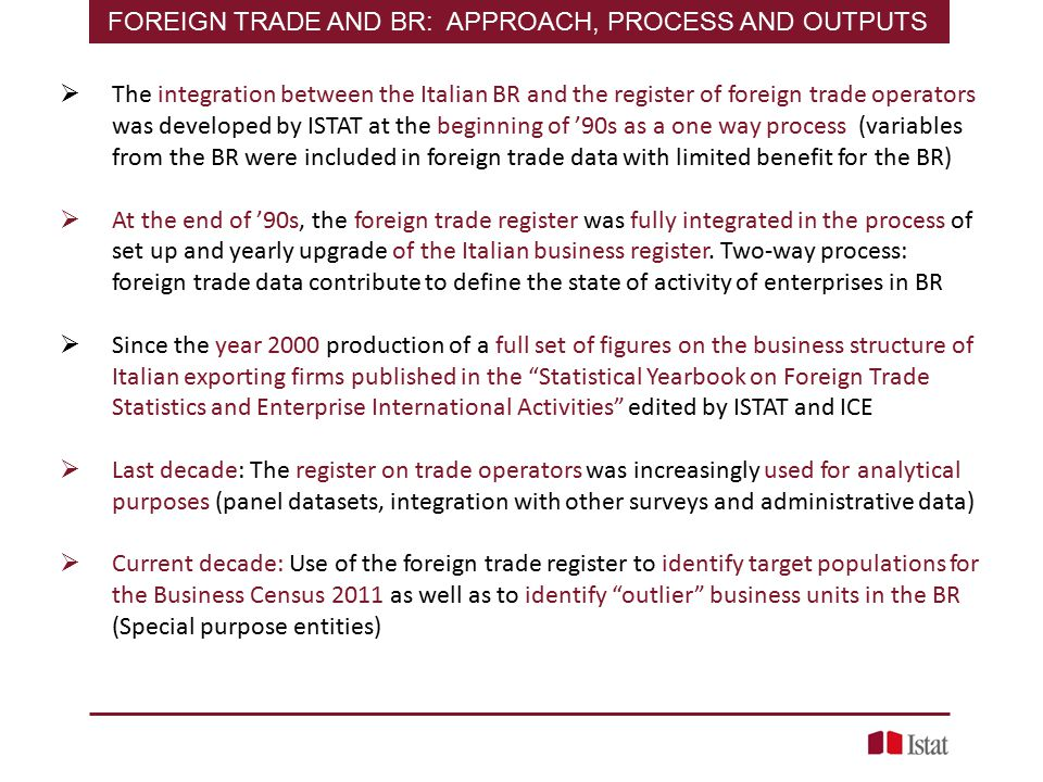  The integration between the Italian BR and the register of foreign trade operators was developed by ISTAT at the beginning of '90s as a one way process (variables from the BR were included in foreign trade data with limited benefit for the BR)  At the end of '90s, the foreign trade register was fully integrated in the process of set up and yearly upgrade of the Italian business register.