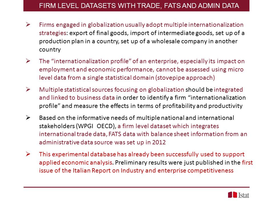  Firms engaged in globalization usually adopt multiple internationalization strategies: export of final goods, import of intermediate goods, set up of a production plan in a country, set up of a wholesale company in another country  The internationalization profile of an enterprise, especially its impact on employment and economic performance, cannot be assessed using micro level data from a single statistical domain (stovepipe approach)  Multiple statistical sources focusing on globalization should be integrated and linked to business data in order to identify a firm internationalization profile and measure the effects in terms of profitability and productivity  Based on the informative needs of multiple national and international stakeholders (WPGI OECD), a firm level dataset which integrates international trade data, FATS data with balance sheet information from an administrative data source was set up in 2012  This experimental database has already been successfully used to support applied economic analysis.