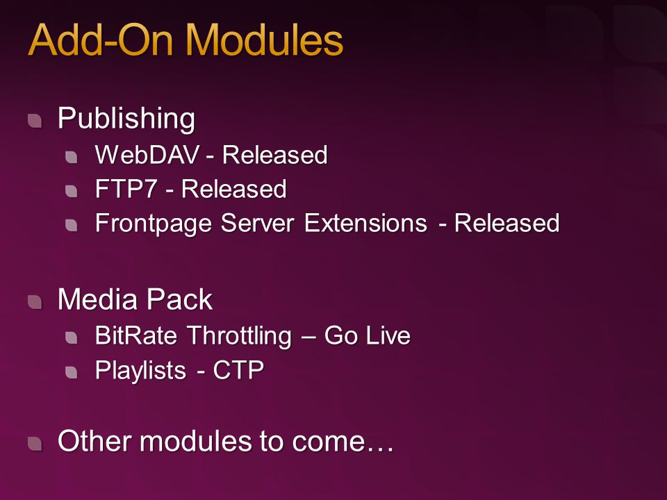 Publishing WebDAV - Released FTP7 - Released Frontpage Server Extensions - Released Media Pack BitRate Throttling – Go Live Playlists - CTP Other modules to come…