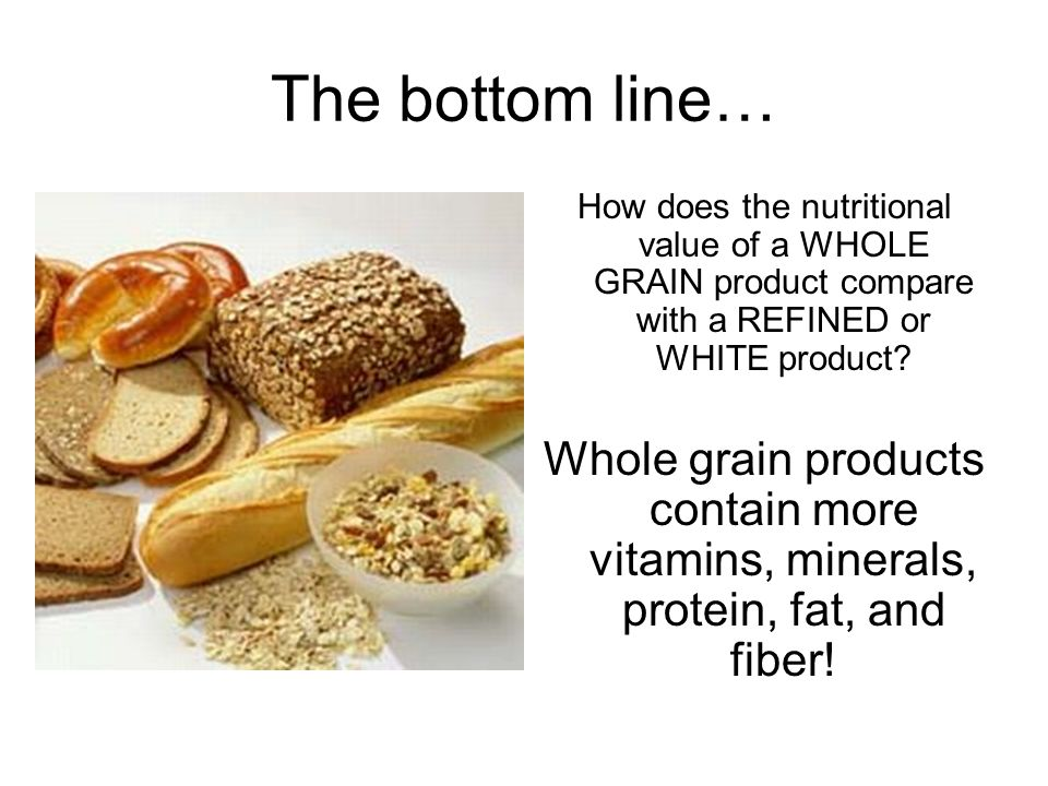 The bottom line… How does the nutritional value of a WHOLE GRAIN product compare with a REFINED or WHITE product.
