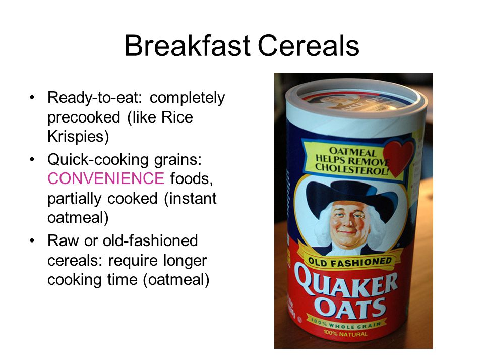 Breakfast Cereals Ready-to-eat: completely precooked (like Rice Krispies) Quick-cooking grains: CONVENIENCE foods, partially cooked (instant oatmeal) Raw or old-fashioned cereals: require longer cooking time (oatmeal)