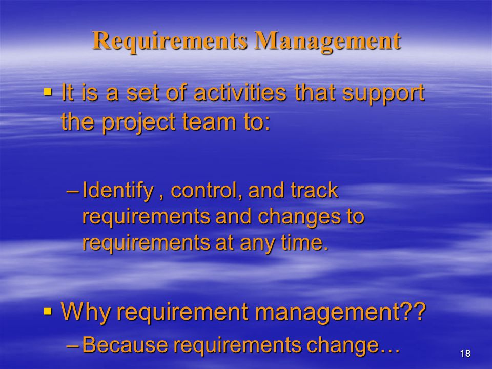 18 Requirements Management  It is a set of activities that support the project team to: –Identify, control, and track requirements and changes to requirements at any time.