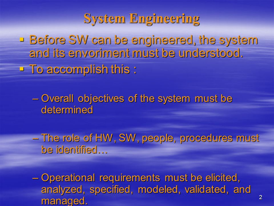 2 System Engineering  Before SW can be engineered, the system and its envoriment must be understood.