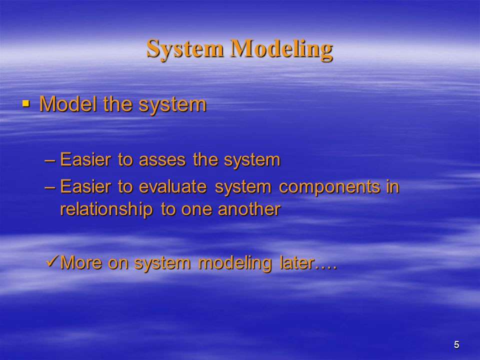 5 System Modeling  Model the system –Easier to asses the system –Easier to evaluate system components in relationship to one another More on system modeling later….