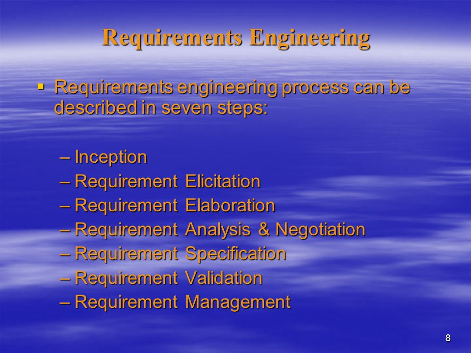 8 Requirements Engineering  Requirements engineering process can be described in seven steps: –Inception –Requirement Elicitation –Requirement Elaboration –Requirement Analysis & Negotiation –Requirement Specification –Requirement Validation –Requirement Management