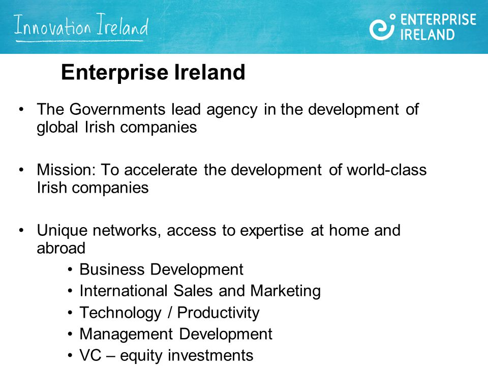 Enterprise Ireland The Governments lead agency in the development of global Irish companies Mission: To accelerate the development of world-class Irish companies Unique networks, access to expertise at home and abroad Business Development International Sales and Marketing Technology / Productivity Management Development VC – equity investments