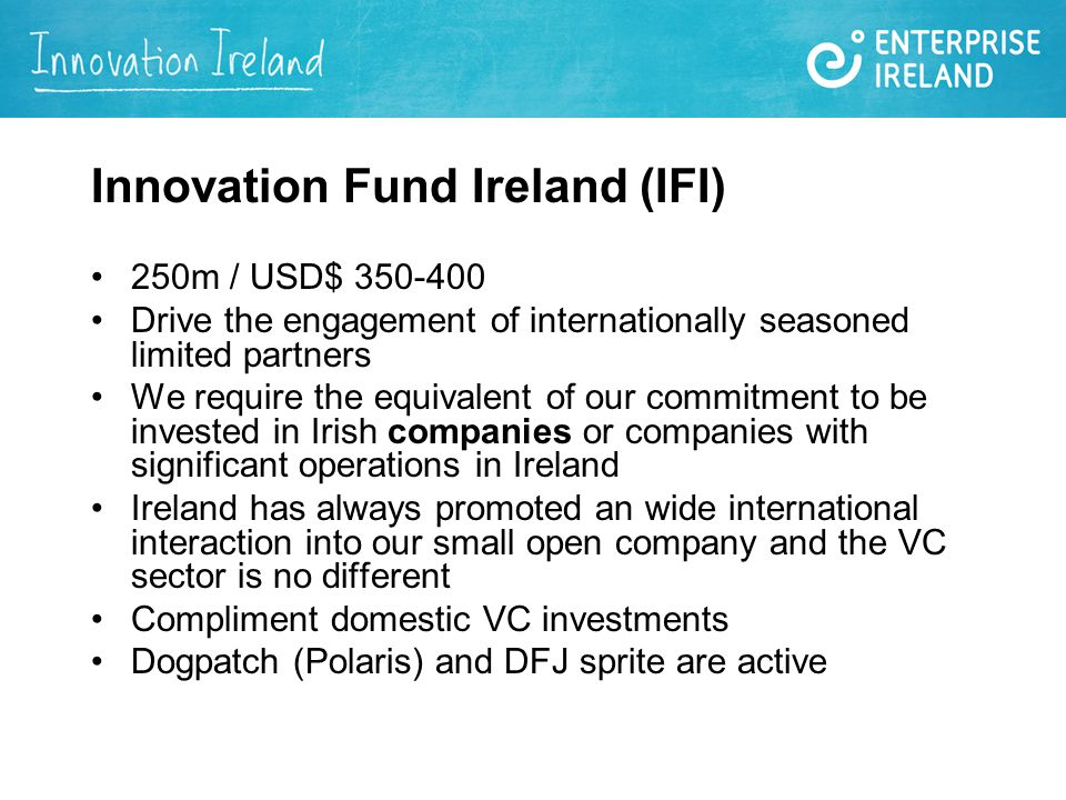 Innovation Fund Ireland (IFI) 250m / USD$ Drive the engagement of internationally seasoned limited partners We require the equivalent of our commitment to be invested in Irish companies or companies with significant operations in Ireland Ireland has always promoted an wide international interaction into our small open company and the VC sector is no different Compliment domestic VC investments Dogpatch (Polaris) and DFJ sprite are active