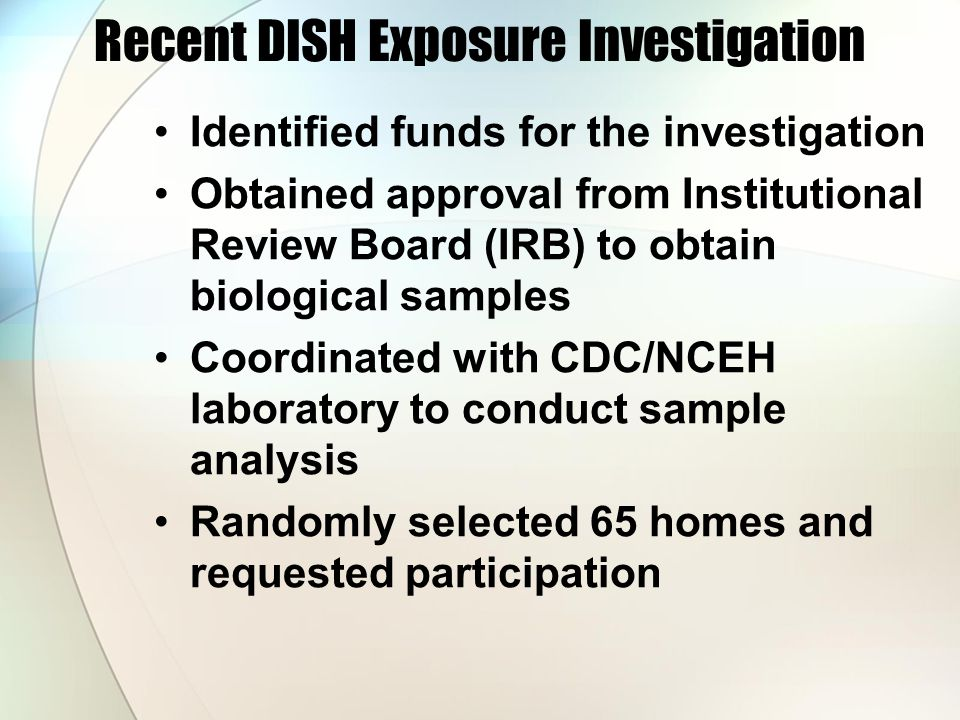 Recent DISH Exposure Investigation Identified funds for the investigation Obtained approval from Institutional Review Board (IRB) to obtain biological samples Coordinated with CDC/NCEH laboratory to conduct sample analysis Randomly selected 65 homes and requested participation