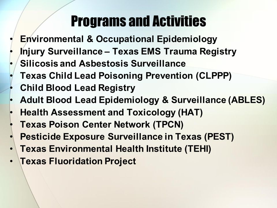 Programs and Activities Environmental & Occupational Epidemiology Injury Surveillance – Texas EMS Trauma Registry Silicosis and Asbestosis Surveillance Texas Child Lead Poisoning Prevention (CLPPP) Child Blood Lead Registry Adult Blood Lead Epidemiology & Surveillance (ABLES) Health Assessment and Toxicology (HAT) Texas Poison Center Network (TPCN) Pesticide Exposure Surveillance in Texas (PEST) Texas Environmental Health Institute (TEHI) Texas Fluoridation Project