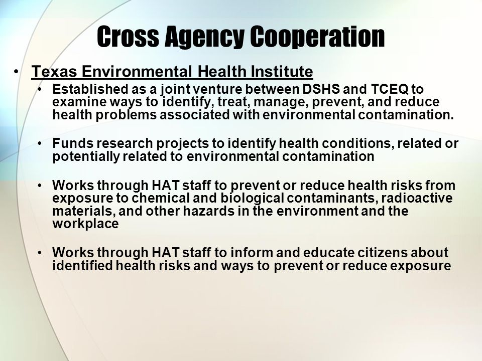 Cross Agency Cooperation Texas Environmental Health Institute Established as a joint venture between DSHS and TCEQ to examine ways to identify, treat, manage, prevent, and reduce health problems associated with environmental contamination.