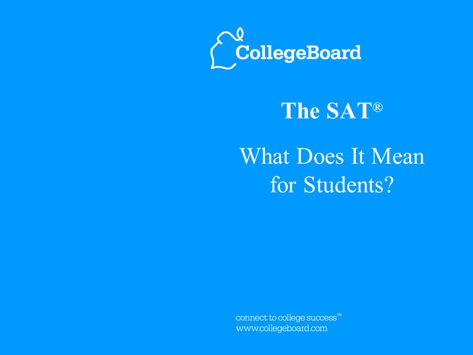 The SAT ® What Does It Mean for Students