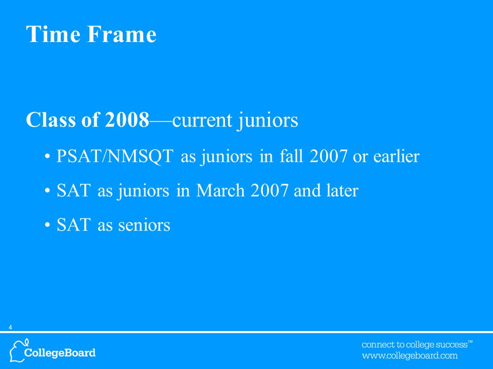 4 Time Frame Class of 2008—current juniors PSAT/NMSQT as juniors in fall 2007 or earlier SAT as juniors in March 2007 and later SAT as seniors