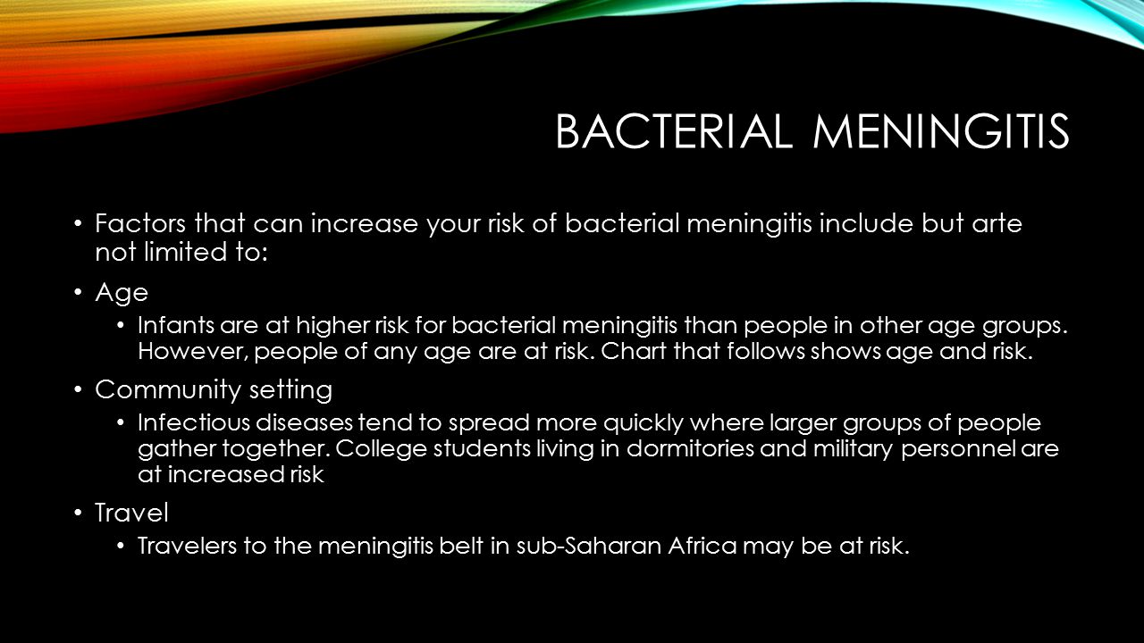 BACTERIAL MENINGITIS Factors that can increase your risk of bacterial meningitis include but arte not limited to: Age Infants are at higher risk for bacterial meningitis than people in other age groups.