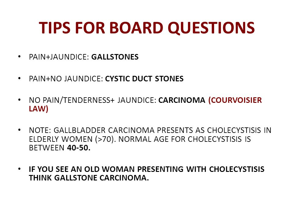 TIPS FOR BOARD QUESTIONS PAIN+JAUNDICE: GALLSTONES PAIN+NO JAUNDICE: CYSTIC DUCT STONES NO PAIN/TENDERNESS+ JAUNDICE: CARCINOMA (COURVOISIER LAW) NOTE: GALLBLADDER CARCINOMA PRESENTS AS CHOLECYSTISIS IN ELDERLY WOMEN (>70).