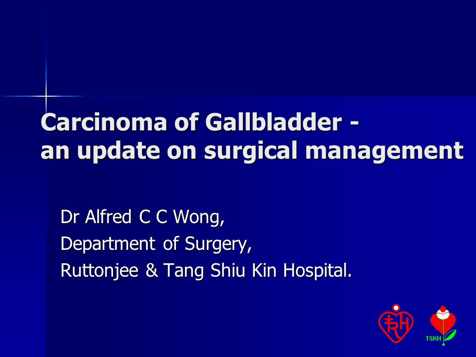 Carcinoma of Gallbladder - an update on surgical management Dr Alfred C C Wong, Department of Surgery, Ruttonjee & Tang Shiu Kin Hospital.
