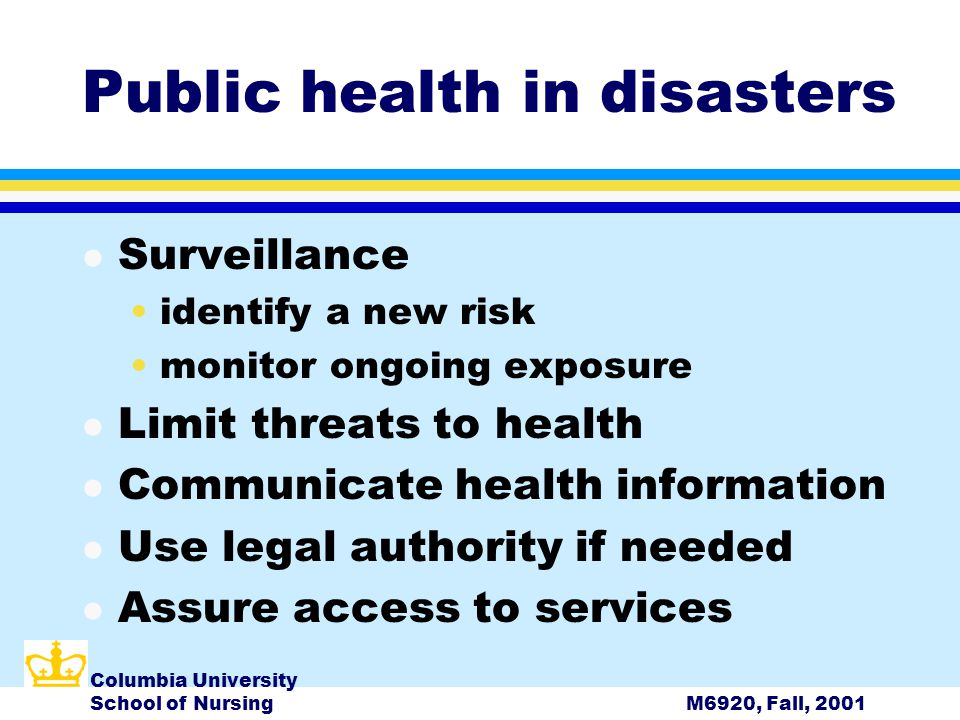 Columbia University School of NursingM6920, Fall, 2001 Public health in disasters l Surveillance identify a new risk monitor ongoing exposure l Limit threats to health l Communicate health information l Use legal authority if needed l Assure access to services