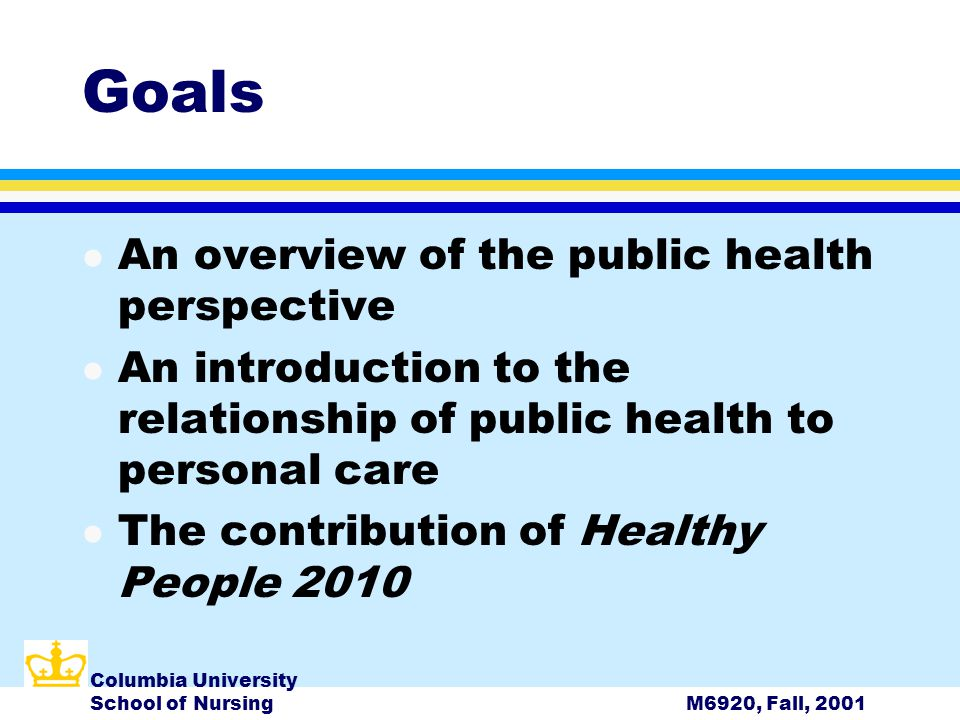 Columbia University School of NursingM6920, Fall, 2001 Goals l An overview of the public health perspective l An introduction to the relationship of public health to personal care l The contribution of Healthy People 2010