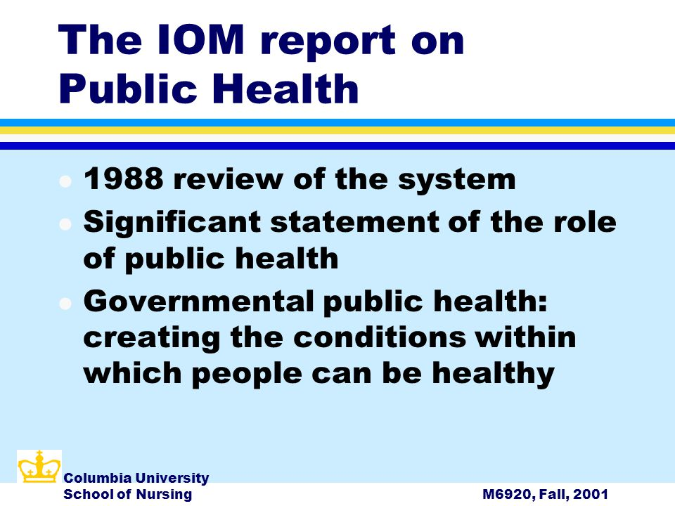 Columbia University School of NursingM6920, Fall, 2001 The IOM report on Public Health l 1988 review of the system l Significant statement of the role of public health l Governmental public health: creating the conditions within which people can be healthy