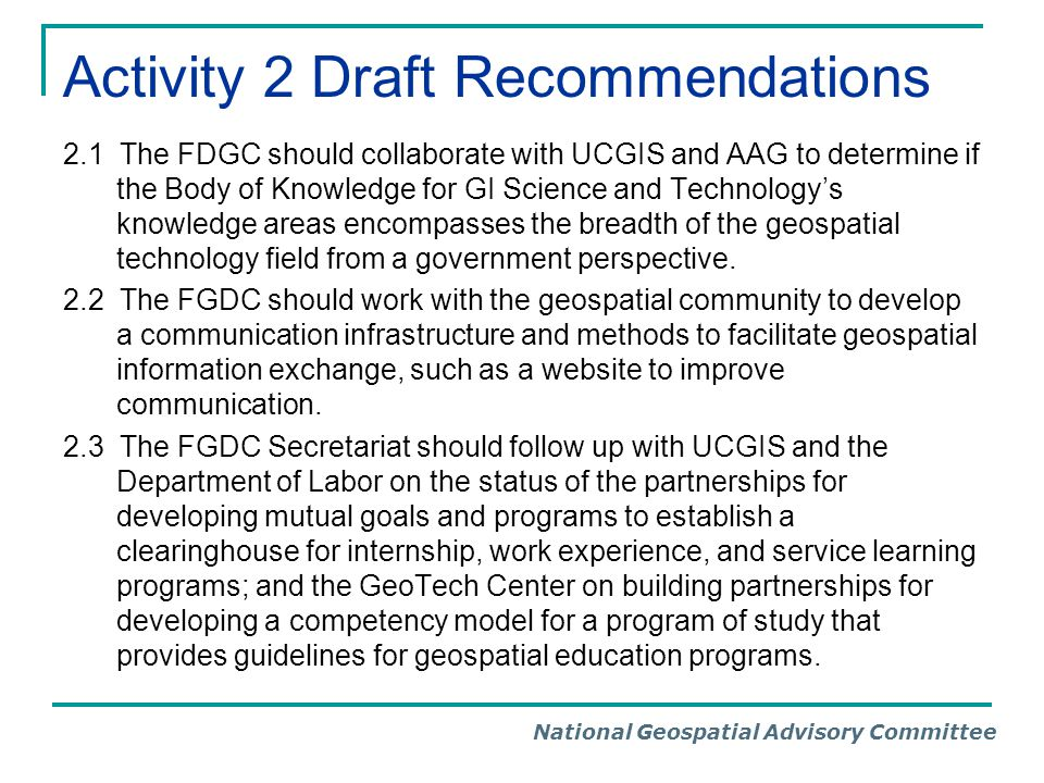 National Geospatial Advisory Committee Activity 2 Draft Recommendations 2.1 The FDGC should collaborate with UCGIS and AAG to determine if the Body of Knowledge for GI Science and Technology's knowledge areas encompasses the breadth of the geospatial technology field from a government perspective.