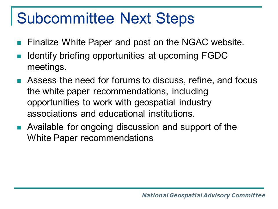 National Geospatial Advisory Committee Subcommittee Next Steps Finalize White Paper and post on the NGAC website.
