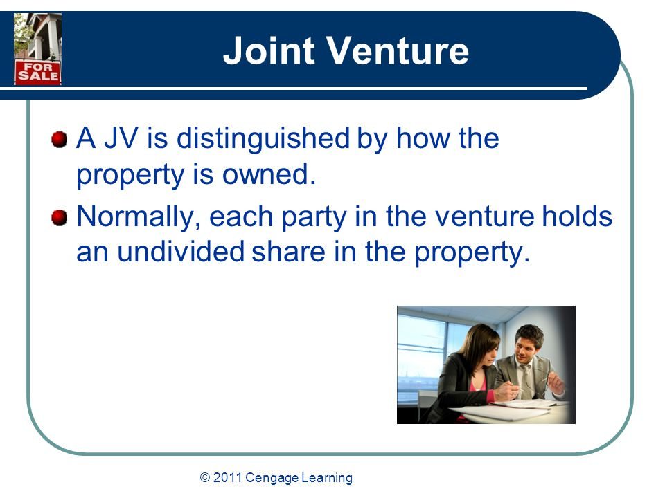© 2011 Cengage Learning Joint Venture A JV is distinguished by how the property is owned.