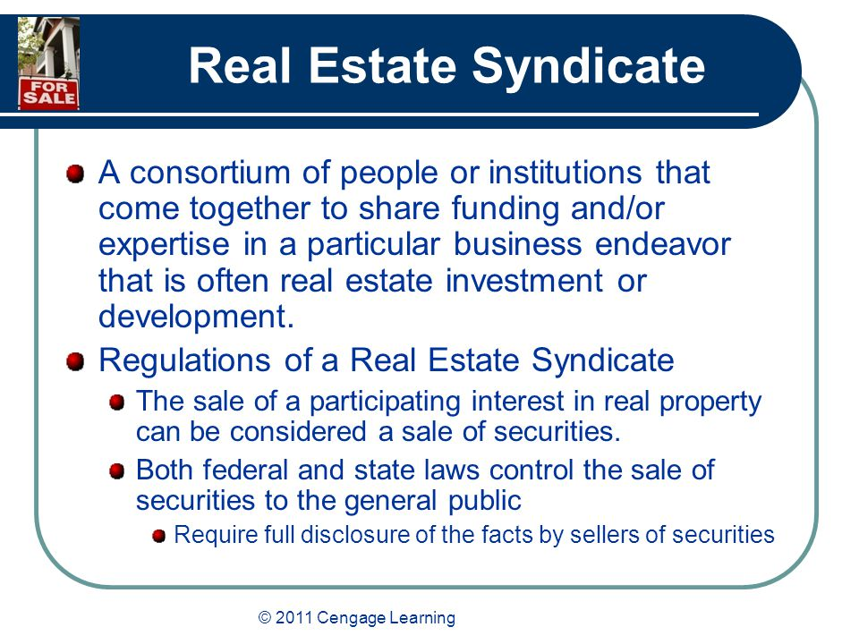 © 2011 Cengage Learning Real Estate Syndicate A consortium of people or institutions that come together to share funding and/or expertise in a particular business endeavor that is often real estate investment or development.