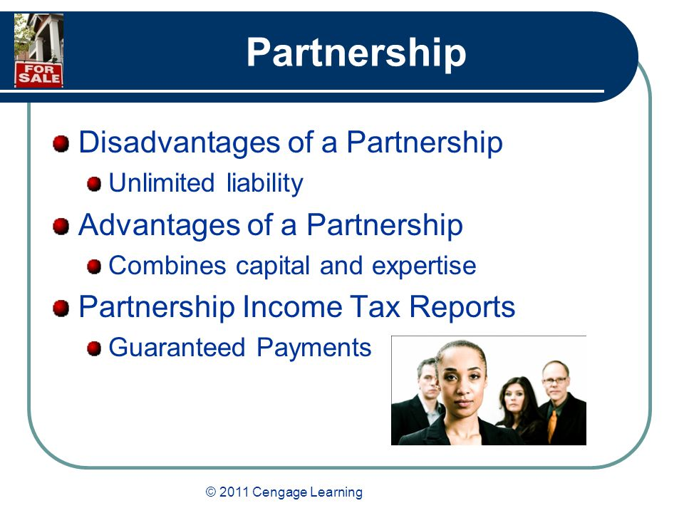 © 2011 Cengage Learning Partnership Disadvantages of a Partnership Unlimited liability Advantages of a Partnership Combines capital and expertise Partnership Income Tax Reports Guaranteed Payments