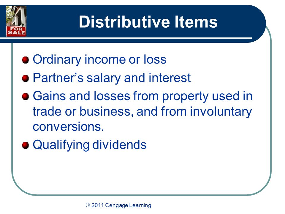© 2011 Cengage Learning Distributive Items Ordinary income or loss Partner's salary and interest Gains and losses from property used in trade or business, and from involuntary conversions.