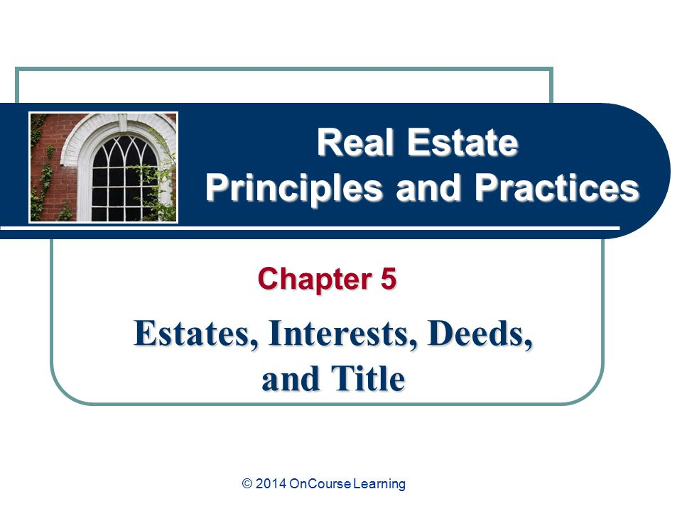 Real Estate Principles and Practices Chapter 5 Estates, Interests, Deeds, and Title © 2014 OnCourse Learning