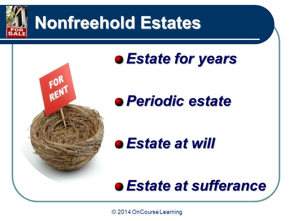 © 2014 OnCourse Learning Nonfreehold Estates Estate for years Periodic estate Estate at will Estate at sufferance