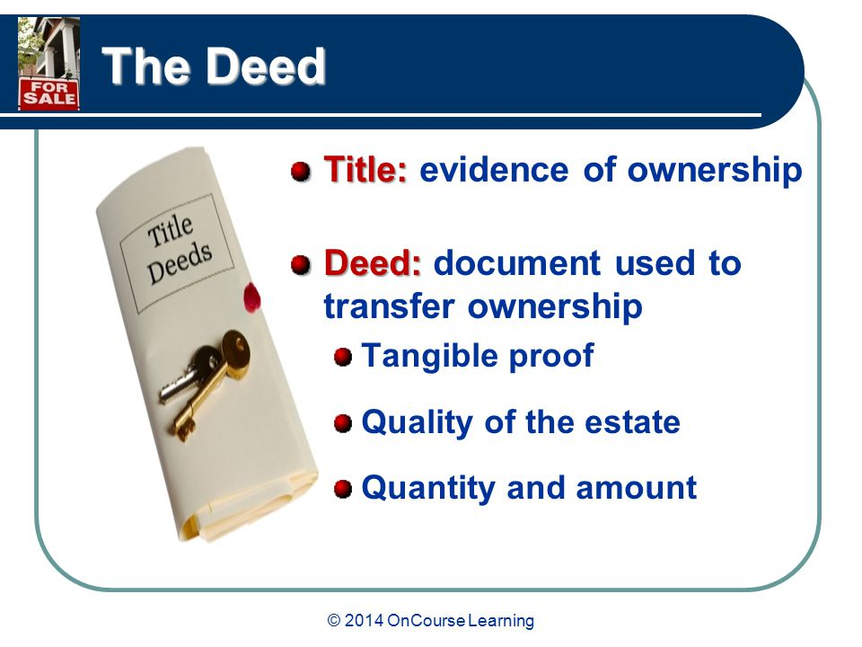 © 2014 OnCourse Learning The Deed Title: Title: evidence of ownership Deed: Deed: document used to transfer ownership Tangible proof Quality of the estate Quantity and amount