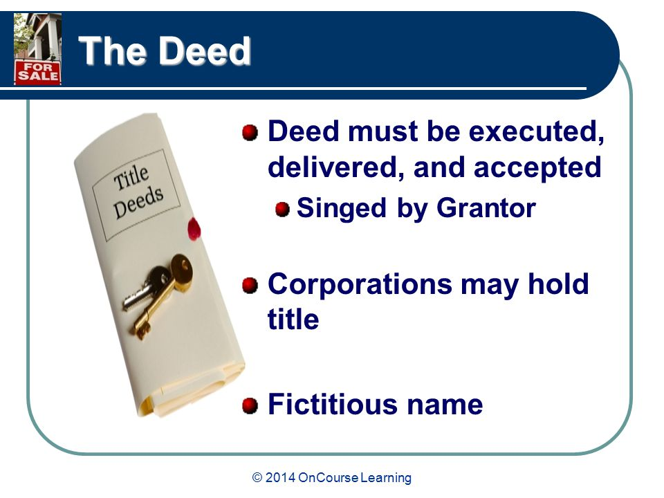 © 2014 OnCourse Learning The Deed Deed must be executed, delivered, and accepted Singed by Grantor Corporations may hold title Fictitious name