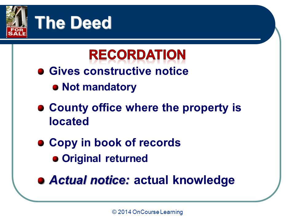 © 2014 OnCourse Learning The Deed Gives constructive notice Not mandatory County office where the property is located Copy in book of records Original returned Actual notice: Actual notice: actual knowledge