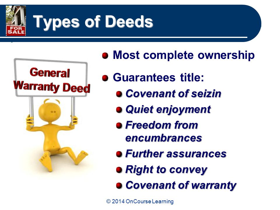 © 2014 OnCourse Learning Types of Deeds Most complete ownership Guarantees title: Covenant of seizin Quiet enjoyment Freedom from encumbrances Further assurances Right to convey Covenant of warranty