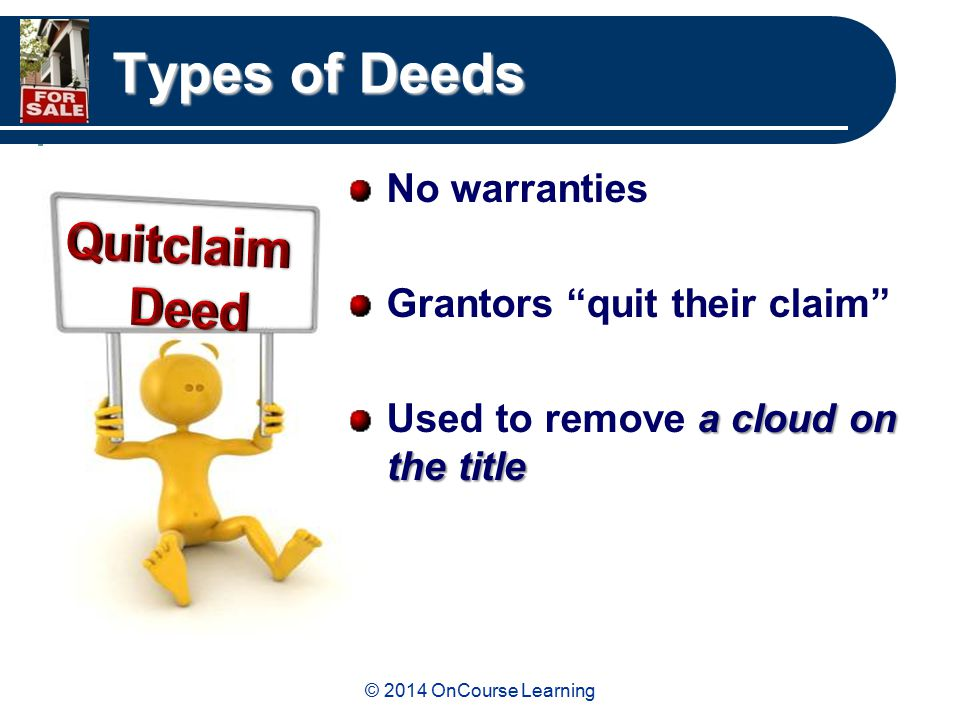 © 2014 OnCourse Learning Types of Deeds No warranties Grantors quit their claim a cloud on the title Used to remove a cloud on the title