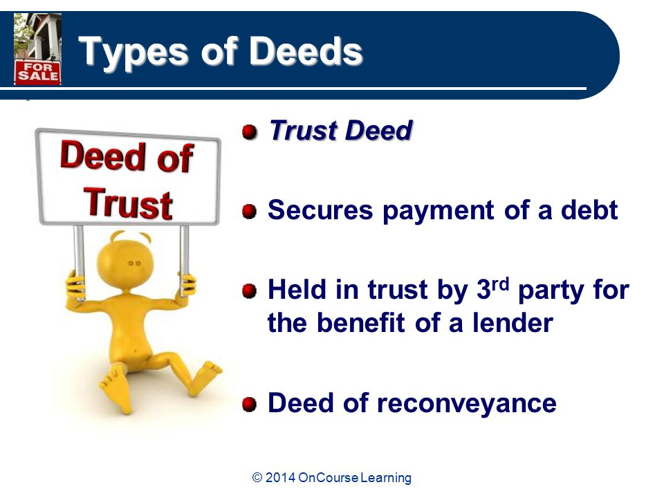 © 2014 OnCourse Learning Types of Deeds Trust Deed Secures payment of a debt Held in trust by 3 rd party for the benefit of a lender Deed of reconveyance