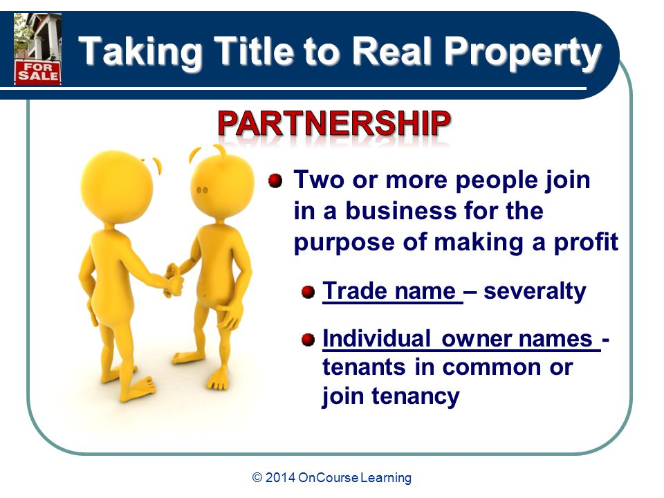 © 2014 OnCourse Learning Taking Title to Real Property Two or more people join in a business for the purpose of making a profit Trade name – severalty Individual owner names - tenants in common or join tenancy