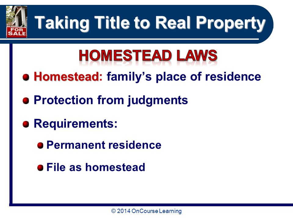© 2014 OnCourse Learning Taking Title to Real Property Homestead Homestead: family's place of residence Protection from judgments Requirements: Permanent residence File as homestead