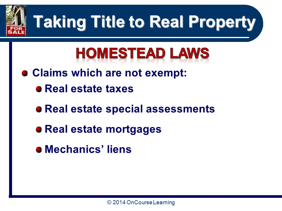 © 2014 OnCourse Learning Taking Title to Real Property Claims which are not exempt: Real estate taxes Real estate special assessments Real estate mortgages Mechanics' liens