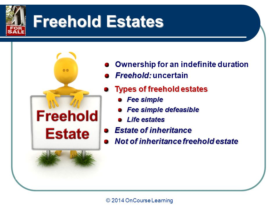 © 2014 OnCourse Learning Freehold Estates Ownership for an indefinite duration Freehold: Freehold: uncertain Types of freehold estates Fee simple Fee simple defeasible Life estates Estate of inheritance Not of inheritance freehold estate
